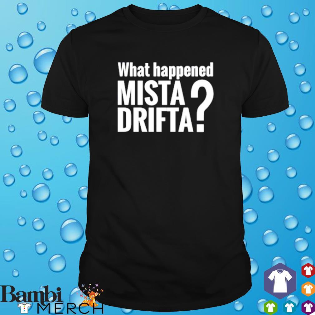 What happened mista drifta shirt