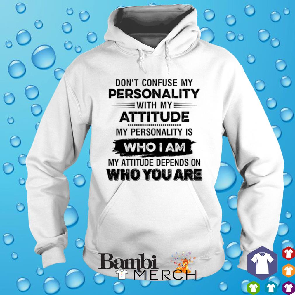 Don't confuse my personality with my attitude my personality is who I am s hoodie