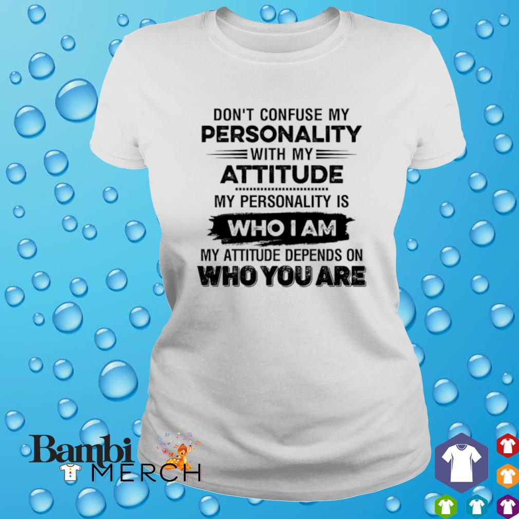 Don't confuse my personality with my attitude my personality is who I am s ladies tee