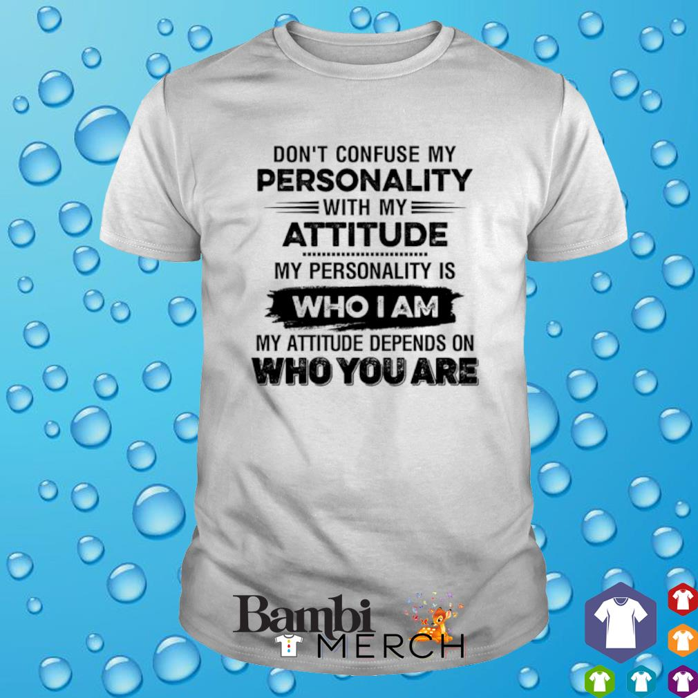 Don't confuse my personality with my attitude my personality is who I am shirt