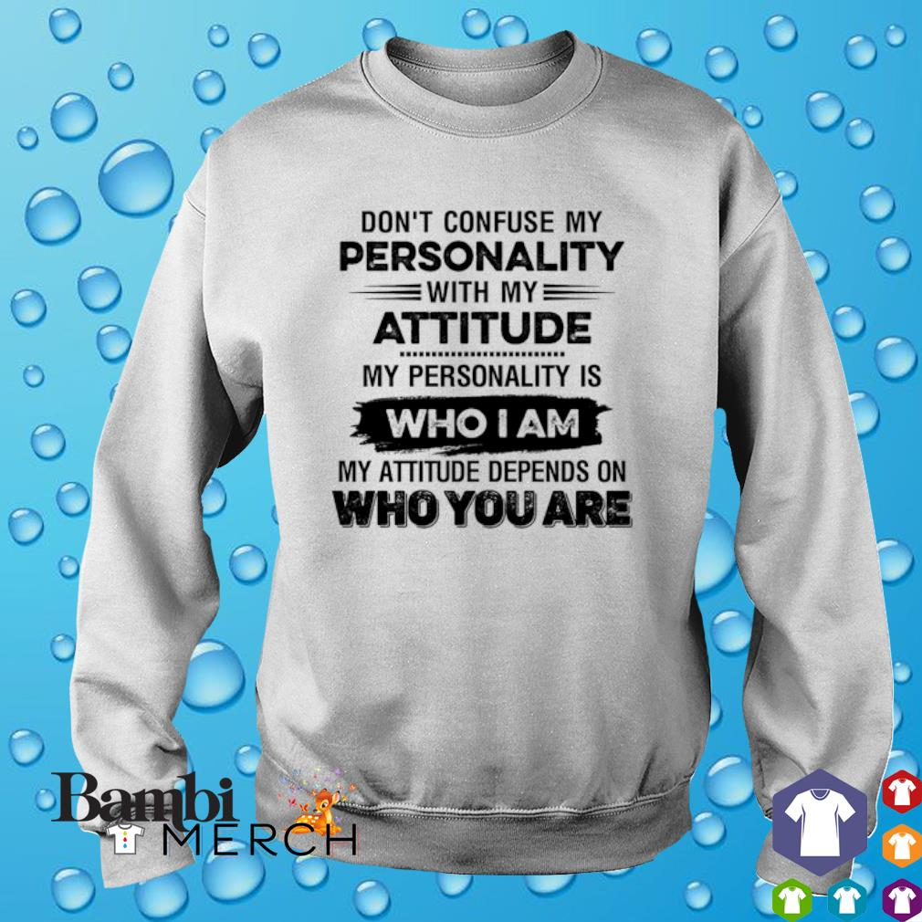 Don't confuse my personality with my attitude my personality is who I am s sweater