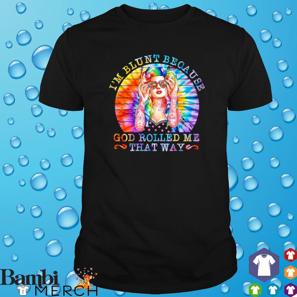 I'm blunt because God rolled me that way shirt