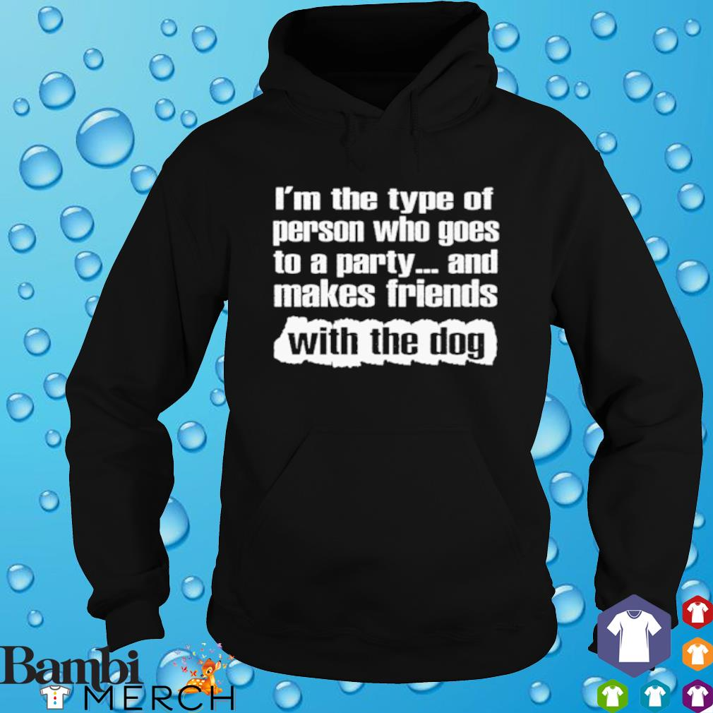 I'm the type of person who goes to a party and makes friends with the dog s hoodie