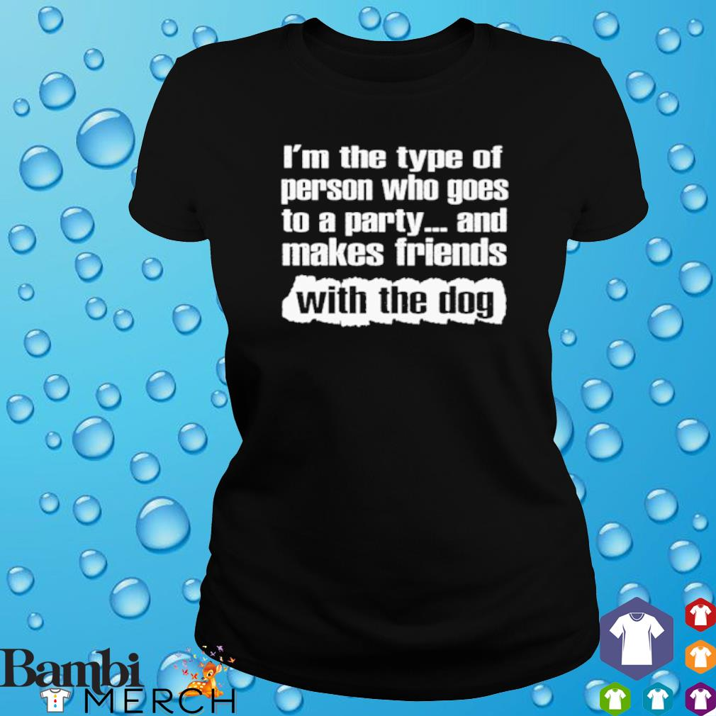 I'm the type of person who goes to a party and makes friends with the dog s ladies tee