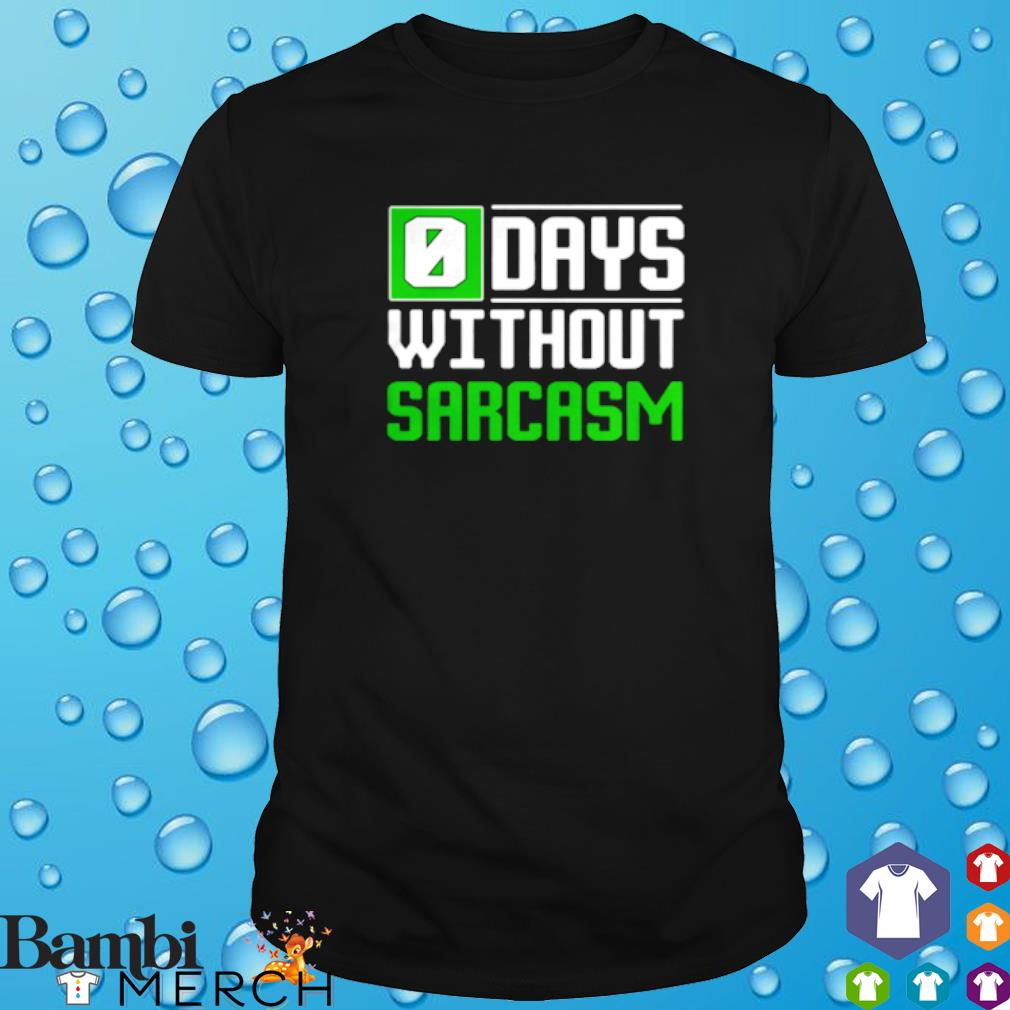 0 days without sarcasm shirt