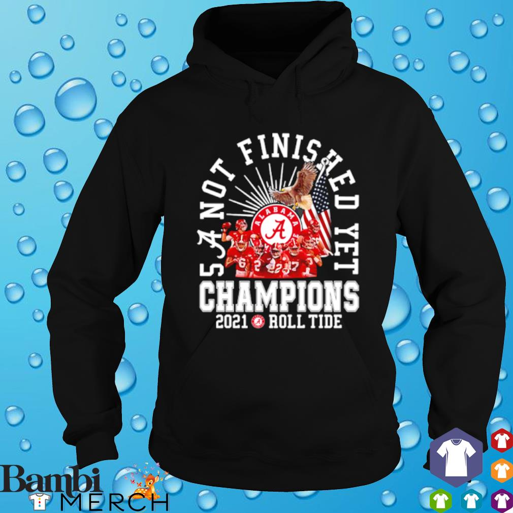 Alabama Crimson Tide 5 a not finished yet champions 2021 roll tide s hoodie