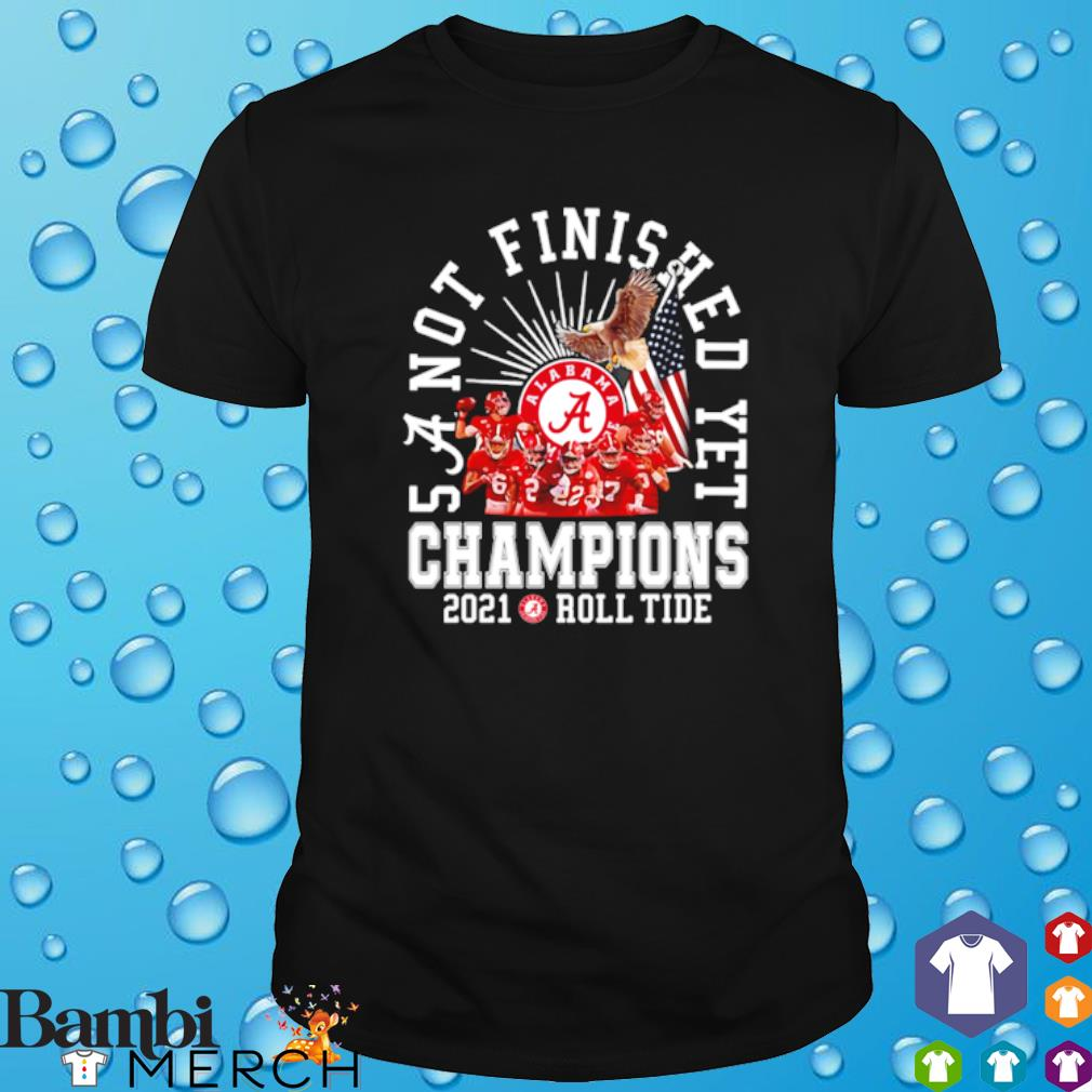 Alabama Crimson Tide 5 a not finished yet champions 2021 roll tide shirt