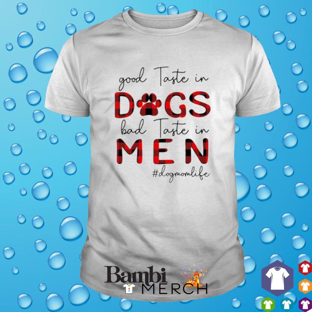 Dog Mom life good taste in dogs bad taste in men shirt