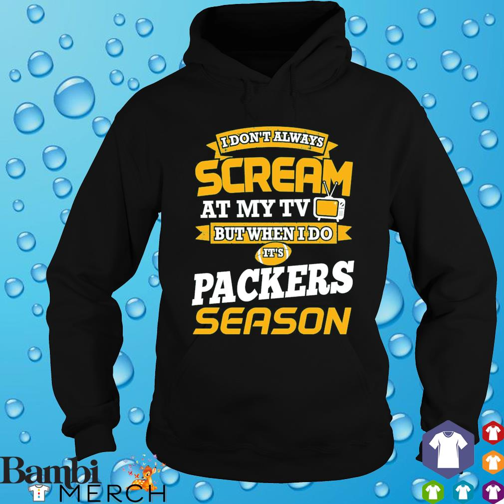 I don't always scream at my TV but when I do it's Packers season s hoodie