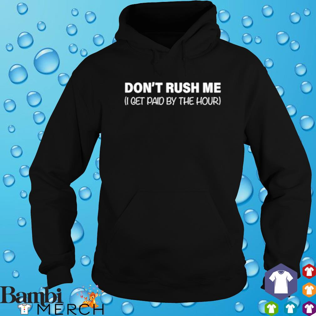 I get paid by the hour don't rush me s hoodie