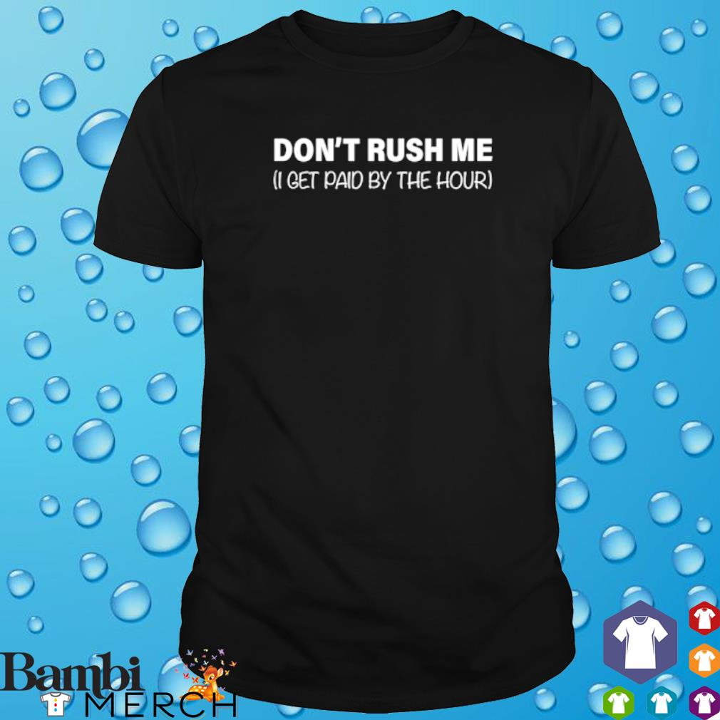 I get paid by the hour don't rush me shirt