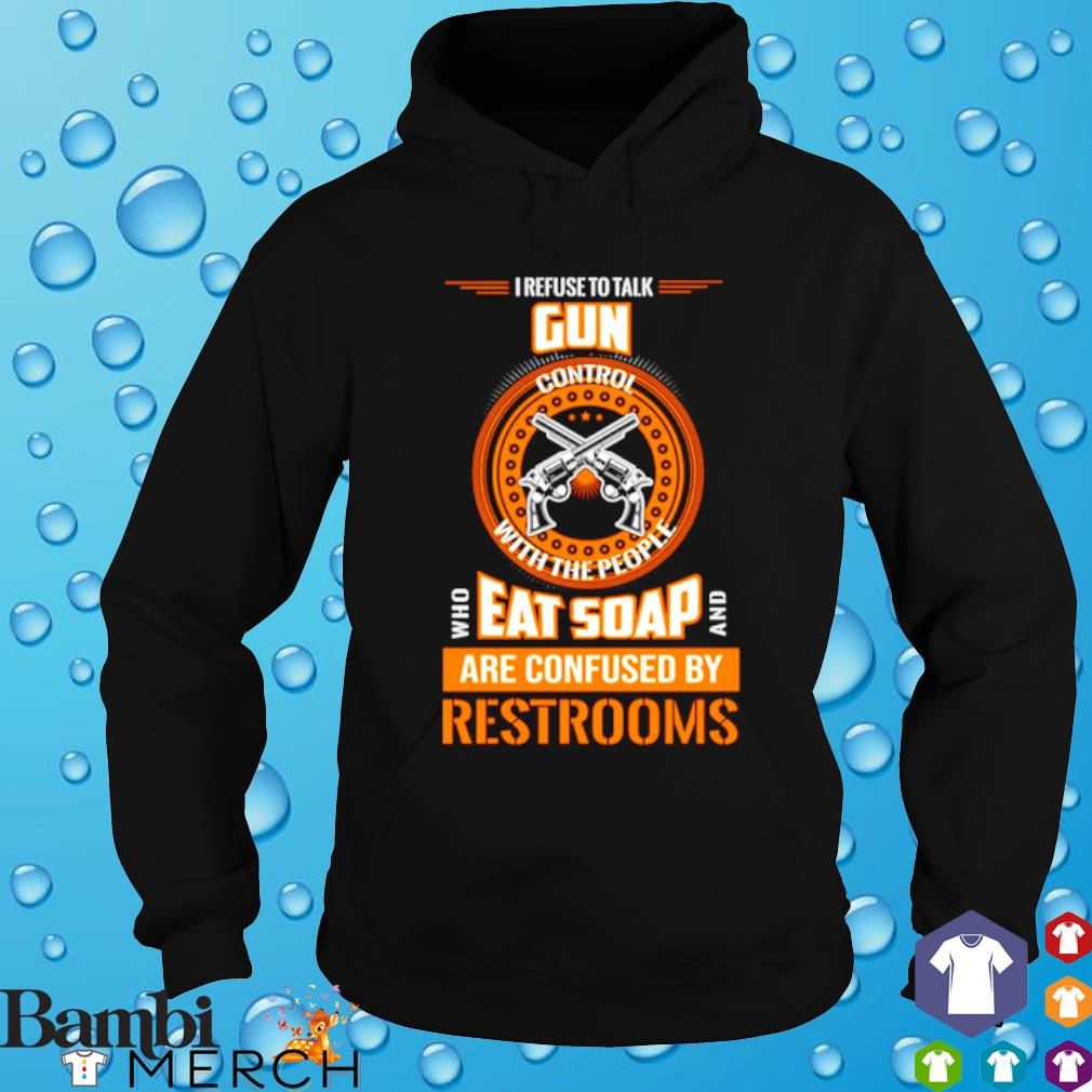 I refuse to talk gun control with the people who eat soap and are confused s hoodie