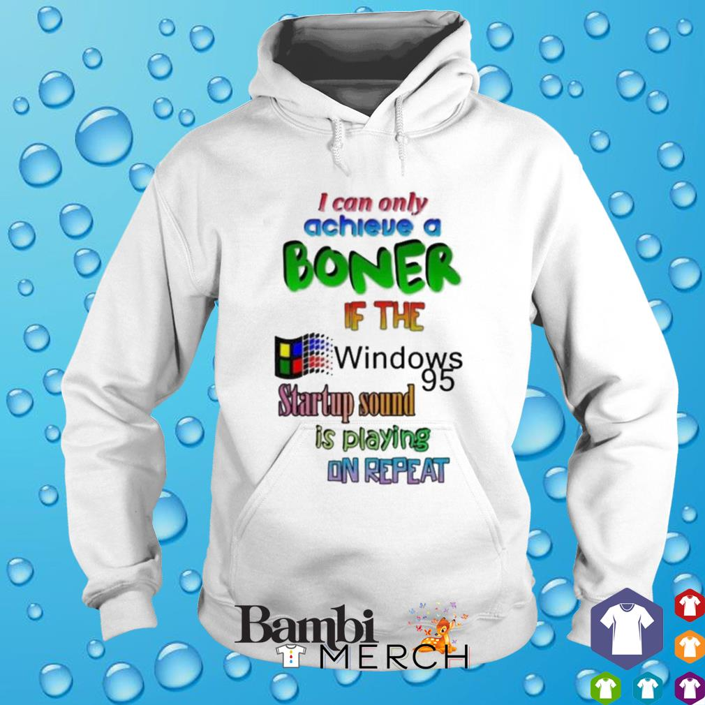 If the windows 95 startup sound I can only achieve a boner s hoodie