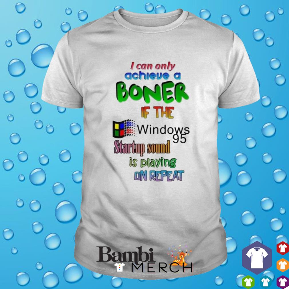 If the windows 95 startup sound I can only achieve a boner shirt