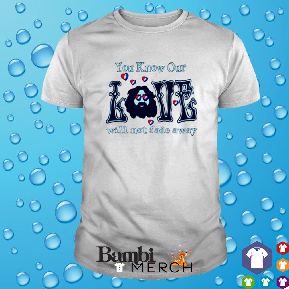 You know our love will not fade away Grateful Dead shirt
